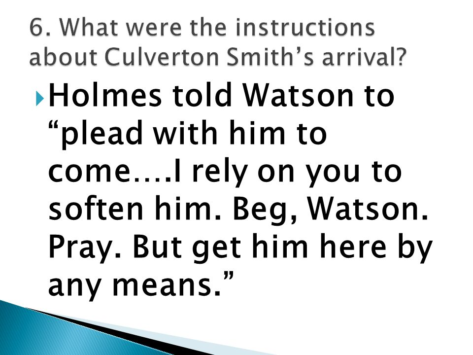 " Holmes told Watson to ""plead with him to come….I rely on you to soften him. Beg, Watson. Pray. But get him here by any means."""