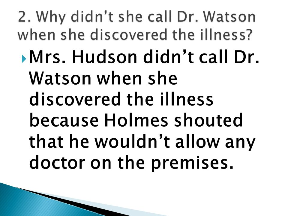  Mrs. Hudson didn't call Dr. Watson when she discovered the illness because Holmes shouted that he wouldn't allow any doctor on the premises.