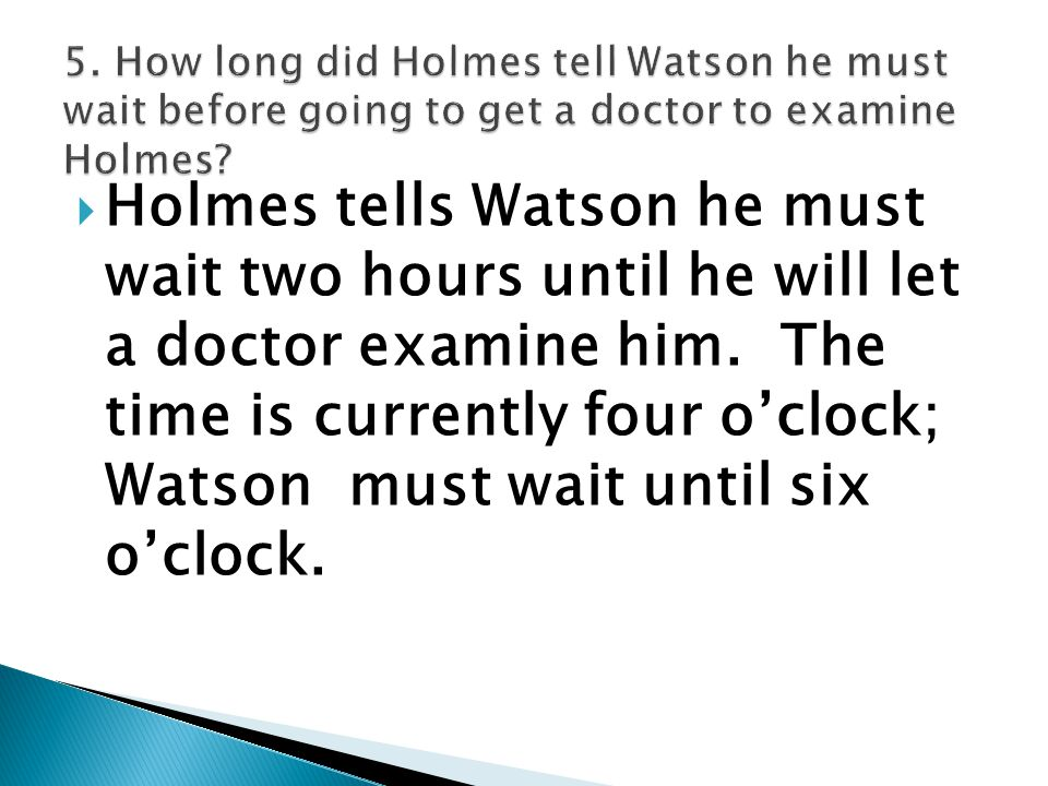  Holmes tells Watson he must wait two hours until he will let a doctor examine him. The time is currently four o'clock; Watson must wait until six o'