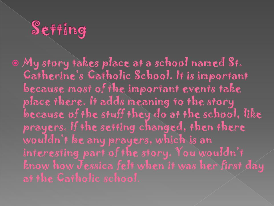  My story takes place at a school named St. Catherine's Catholic School. It is important because most of the important events take place there. It ad