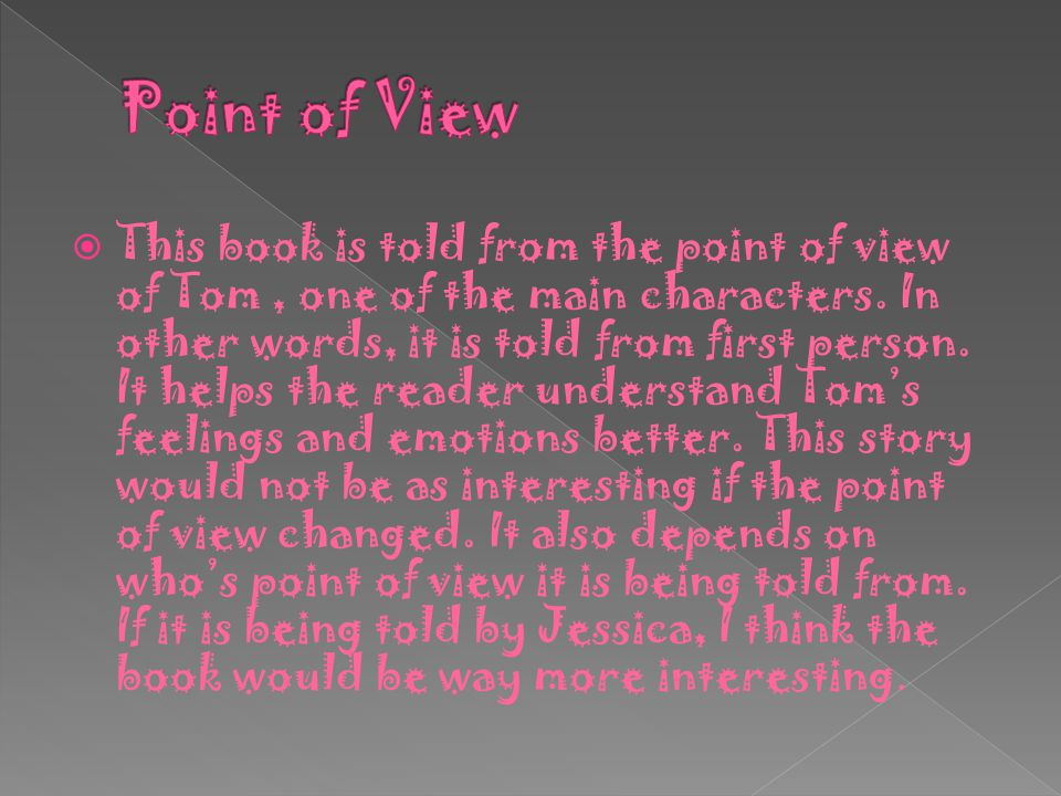  This book is told from the point of view of Tom, one of the main characters. In other words, it is told from first person. It helps the reader under