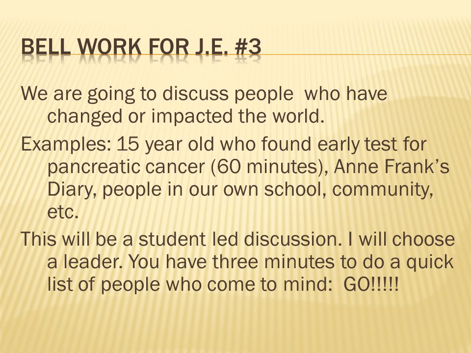 We are going to discuss people who have changed or impacted the world. Examples: 15 year old who found early test for pancreatic cancer (60 minutes),
