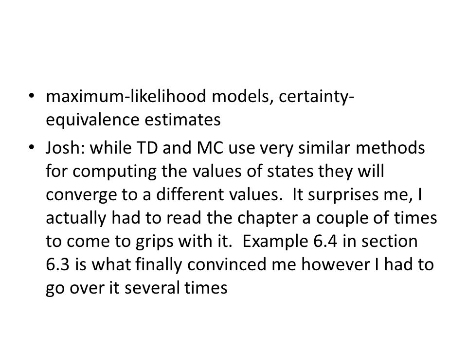 maximum-likelihood models, certainty- equivalence estimates Josh: while TD and MC use very similar methods for computing the values of states they will converge to a different values.