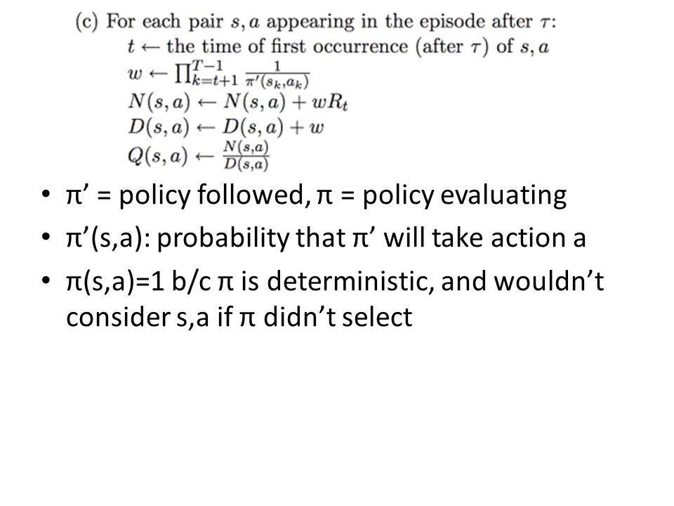 π' = policy followed, π = policy evaluating π'(s,a): probability that π' will take action a π(s,a)=1 b/c π is deterministic, and wouldn't consider s,a if π didn't select First, we're looking at tail of episode including the exploration action