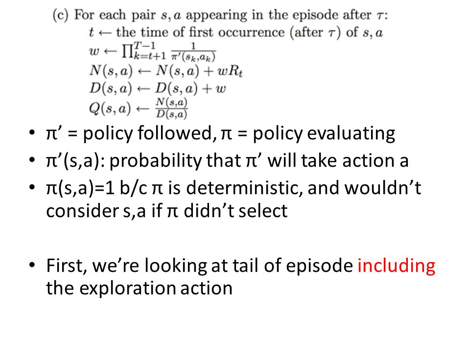 π' = policy followed, π = policy evaluating π'(s,a): probability that π' will take action a π(s,a)=1 b/c π is deterministic, and wouldn't consider s,a if π didn't select First, we're looking at tail of episode including the exploration action