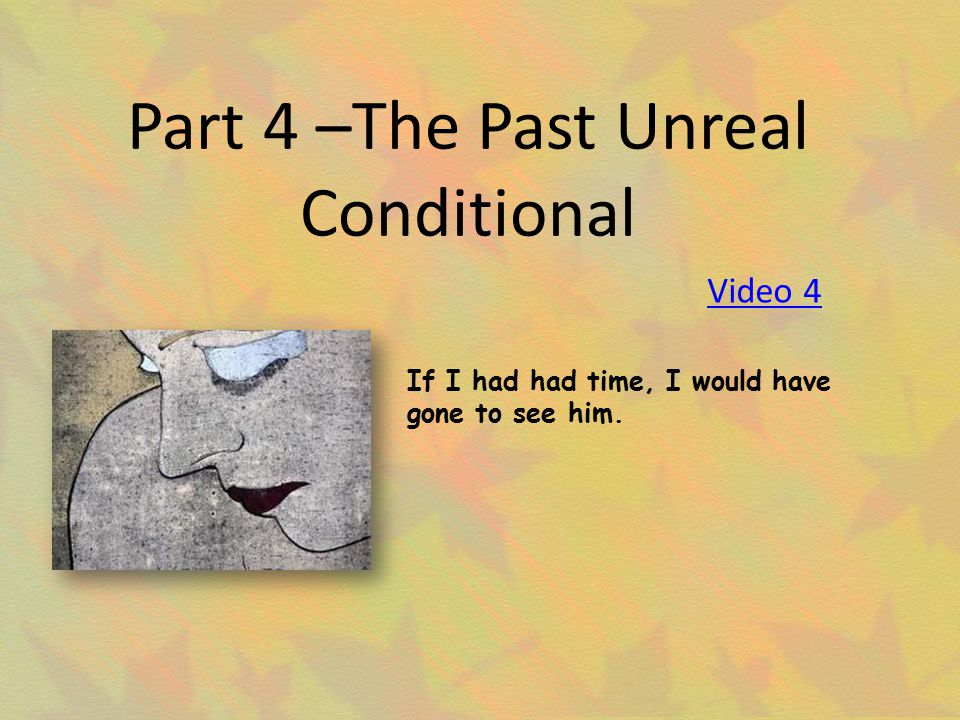 Part 4 –The Past Unreal Conditional If I had had time, I would have gone to see him. Video 4