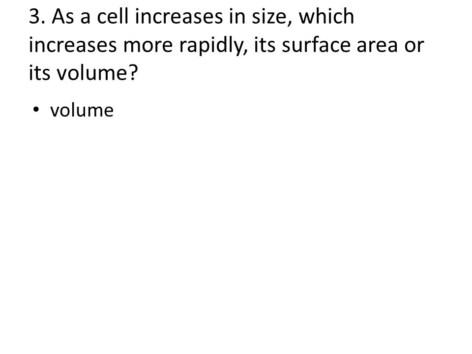 3. As a cell increases in size, which increases more rapidly, its surface area or its volume.