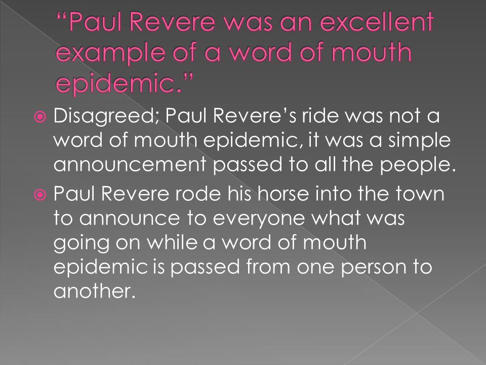  Disagreed; Paul Revere's ride was not a word of mouth epidemic, it was a simple announcement passed to all the people.