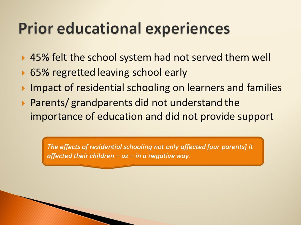  45% felt the school system had not served them well  65% regretted leaving school early  Impact of residential schooling on learners and families  Parents/ grandparents did not understand the importance of education and did not provide support The effects of residential schooling not only affected [our parents] it affected their children – us – in a negative way.