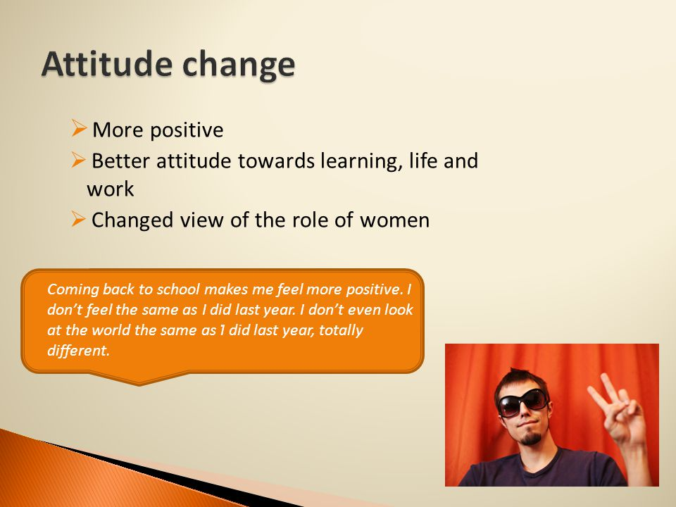  More positive  Better attitude towards learning, life and work  Changed view of the role of women.