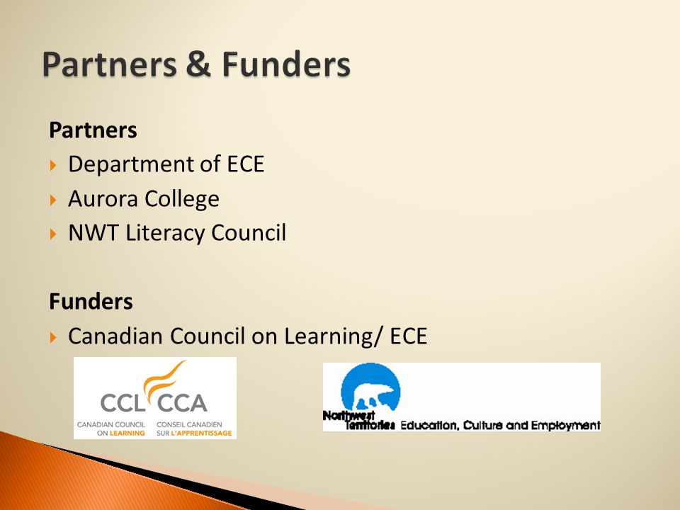 Partners  Department of ECE  Aurora College  NWT Literacy Council Funders  Canadian Council on Learning/ ECE