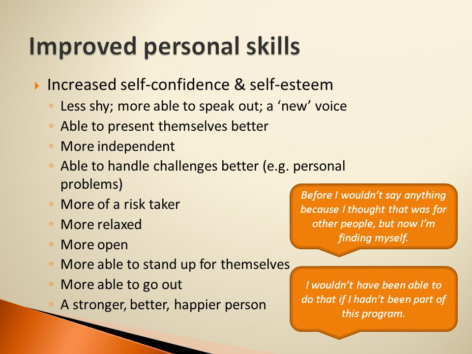  Increased self-confidence & self-esteem ◦ Less shy; more able to speak out; a 'new' voice ◦ Able to present themselves better ◦ More independent ◦ Able to handle challenges better (e.g.