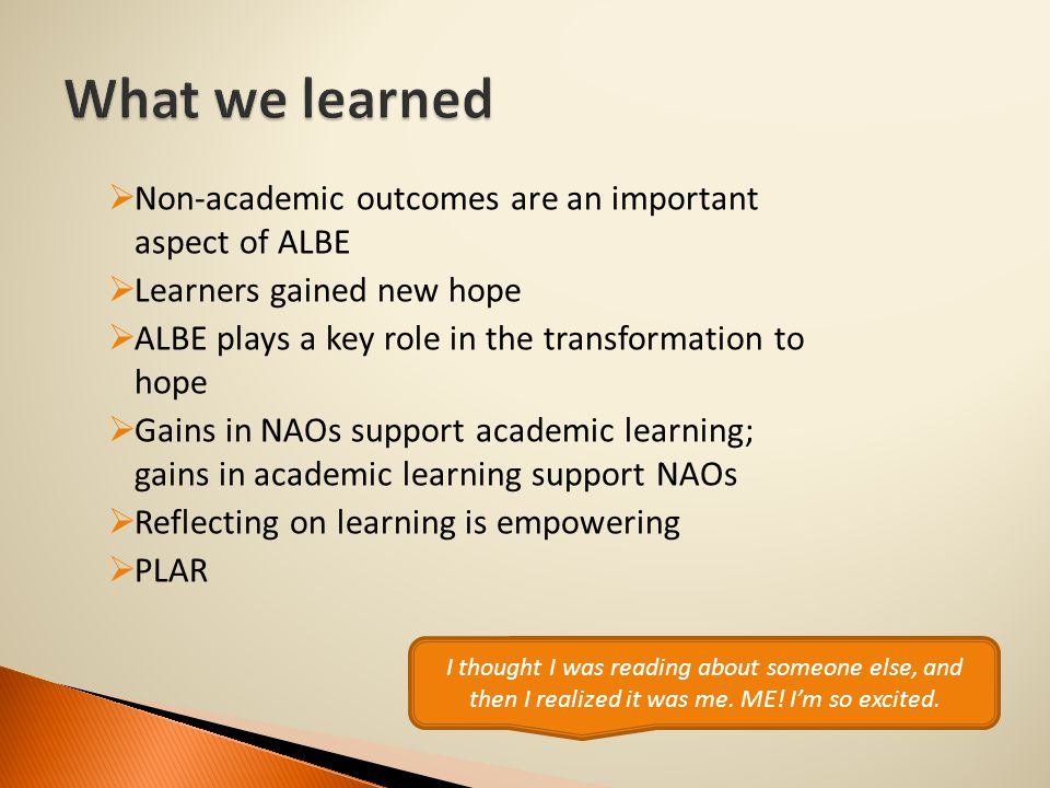  Non-academic outcomes are an important aspect of ALBE  Learners gained new hope  ALBE plays a key role in the transformation to hope  Gains in NAOs support academic learning; gains in academic learning support NAOs  Reflecting on learning is empowering  PLAR I thought I was reading about someone else, and then I realized it was me.