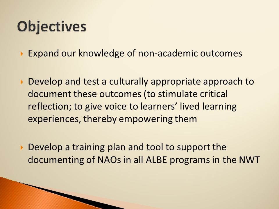  Expand our knowledge of non-academic outcomes  Develop and test a culturally appropriate approach to document these outcomes (to stimulate critical reflection; to give voice to learners' lived learning experiences, thereby empowering them  Develop a training plan and tool to support the documenting of NAOs in all ALBE programs in the NWT