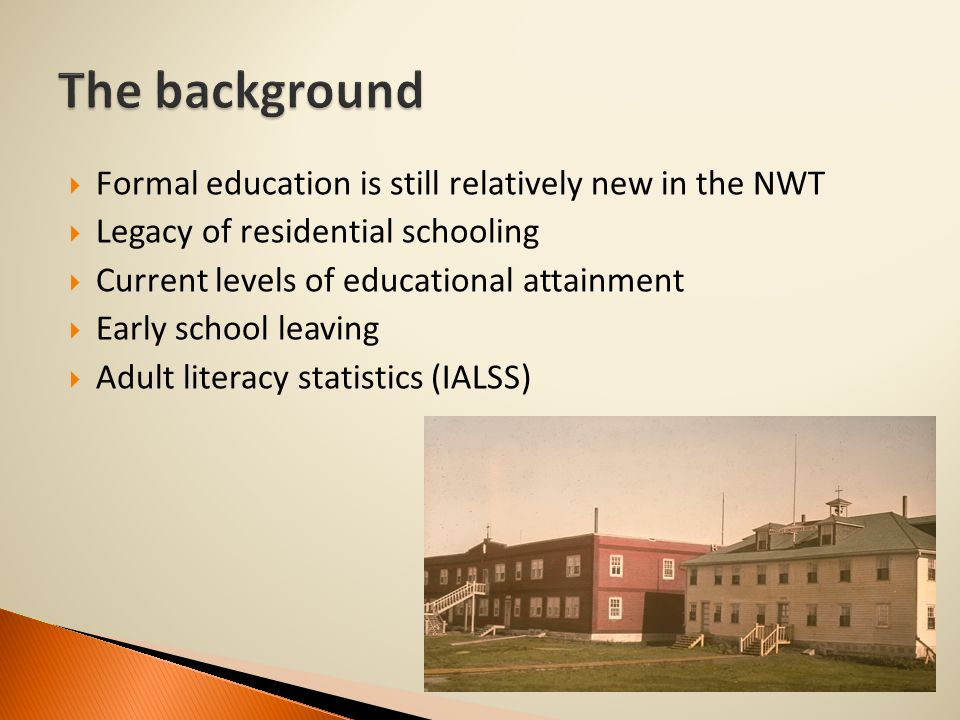  Formal education is still relatively new in the NWT  Legacy of residential schooling  Current levels of educational attainment  Early school leaving  Adult literacy statistics (IALSS)