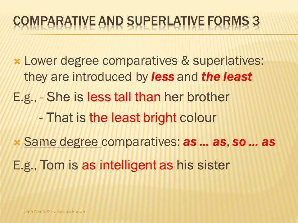 Olga Denti & Luisanna Fodde  Lower degree comparatives & superlatives: they are introduced by less and the least E.g., - She is less tall than her brother - That is the least bright colour  Same degree comparatives: as … as, so … as E.g., Tom is as intelligent as his sister