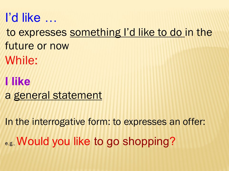 I'd like … to expresses something I'd like to do in the future or now While: I like a general statement In the interrogative form: to expresses an offer: e.g., Would you like to go shopping