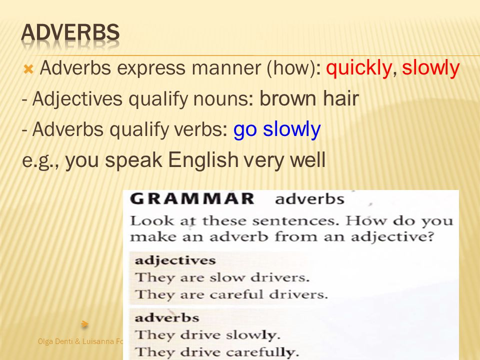 Olga Denti & Luisanna Fodde  Adverbs express manner (how): quickly, slowly - Adjectives qualify nouns: brown hair - Adverbs qualify verbs: go slowly e.g., you speak English very well