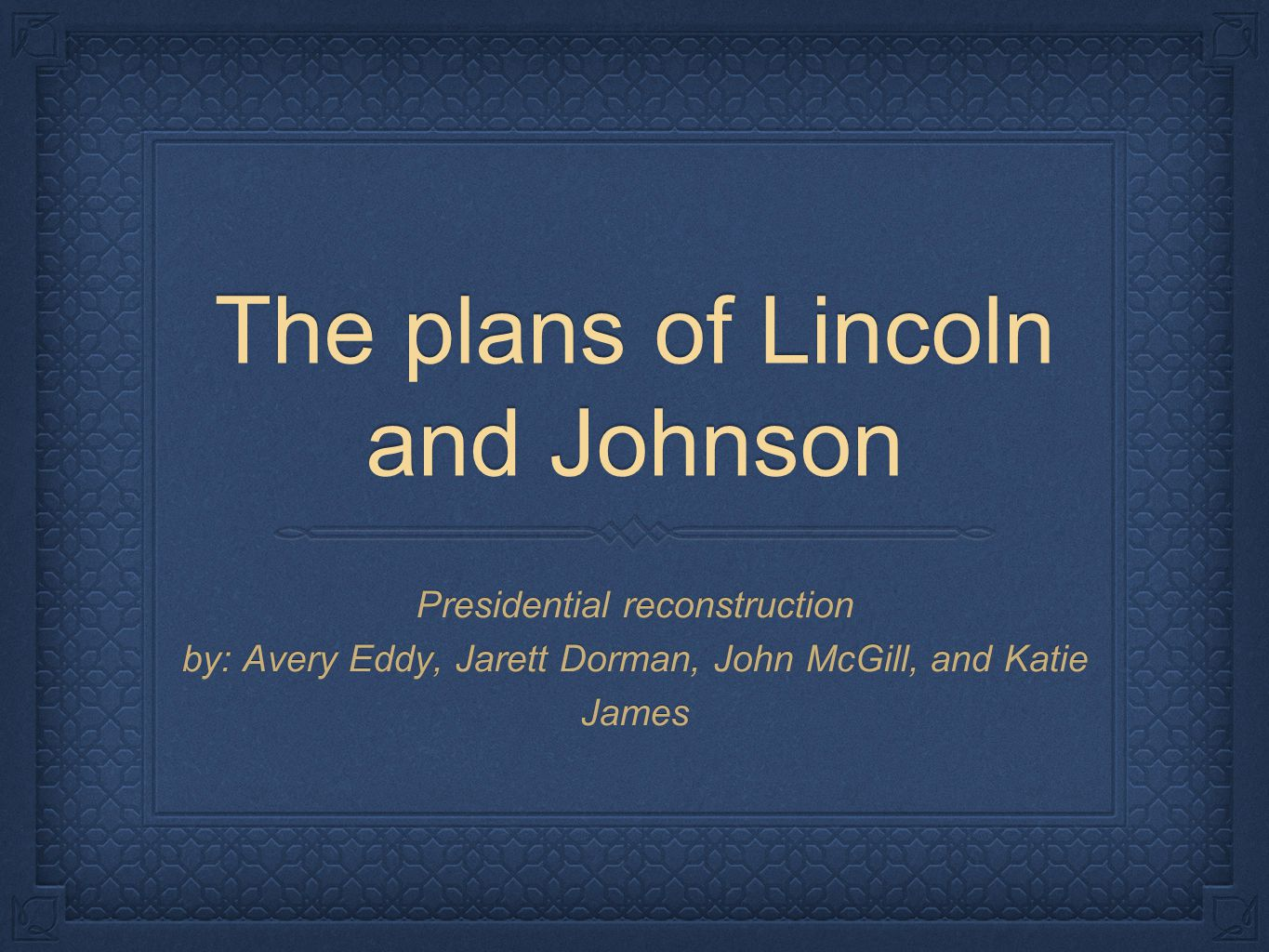 The plans of Lincoln and Johnson Presidential reconstruction by: Avery Eddy, Jarett Dorman, John McGill, and Katie James
