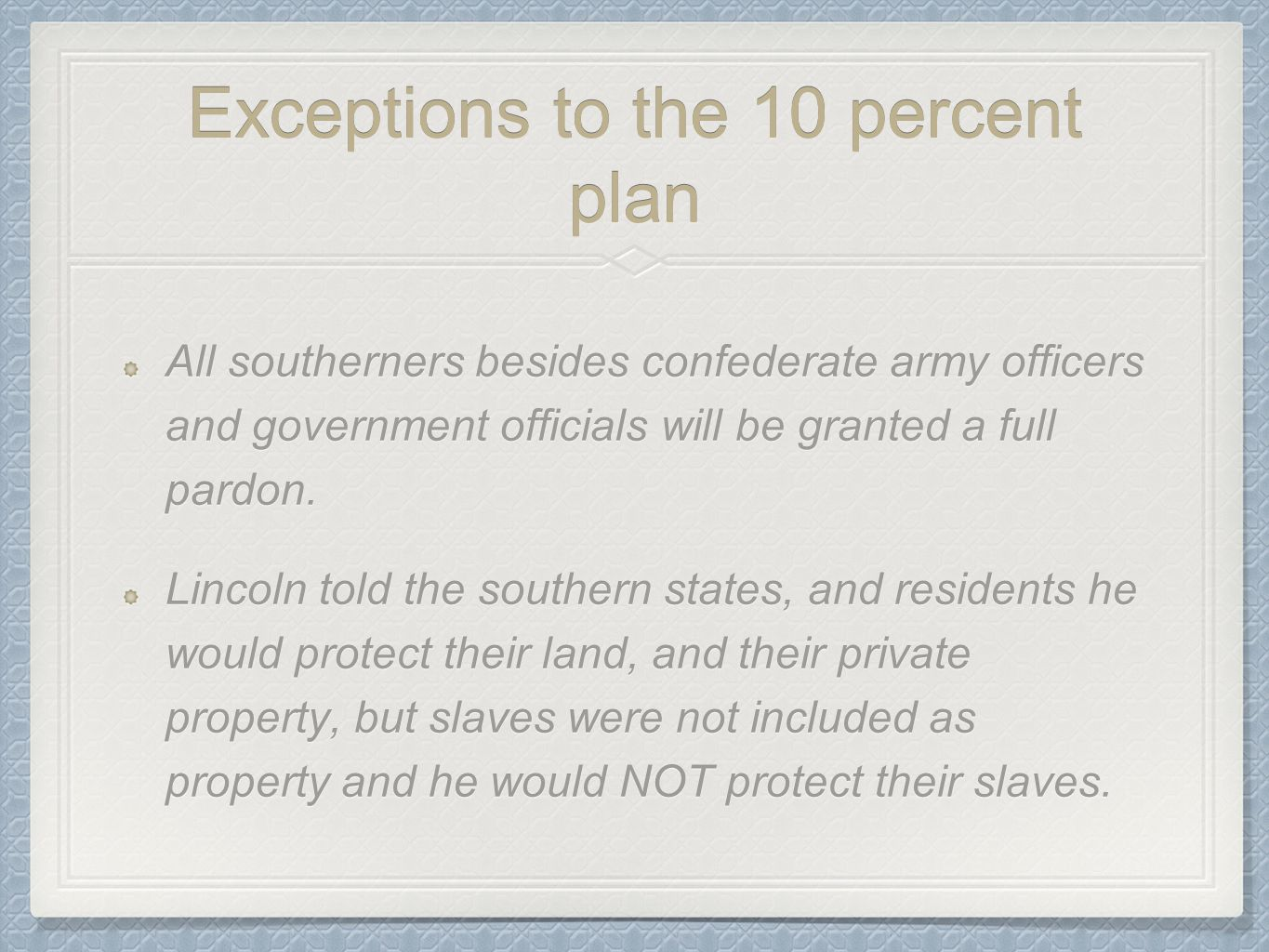 Exceptions to the 10 percent plan All southerners besides confederate army officers and government officials will be granted a full pardon. Lincoln to