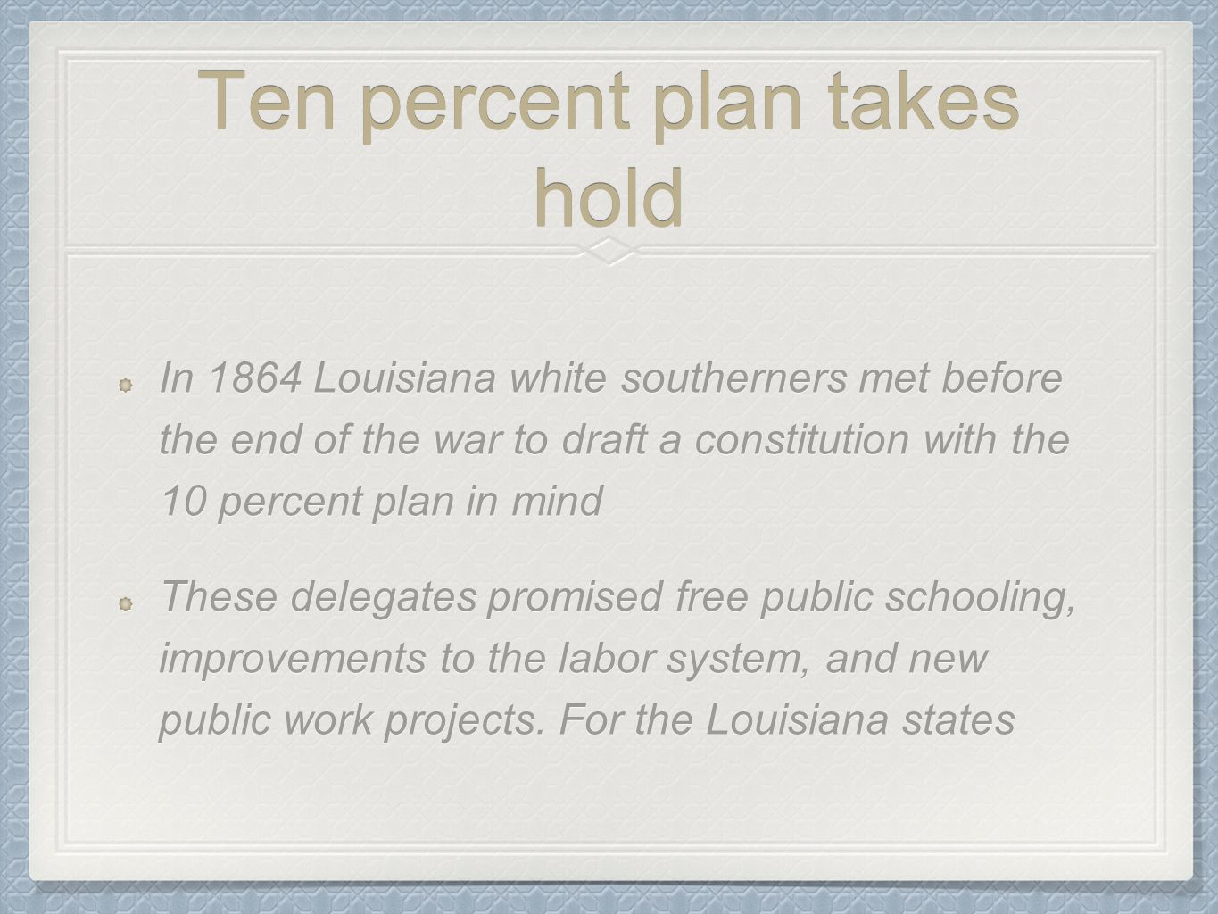Ten percent plan takes hold In 1864 Louisiana white southerners met before the end of the war to draft a constitution with the 10 percent plan in mind
