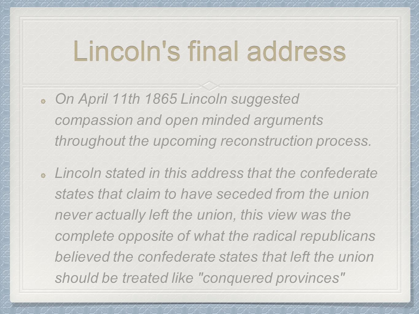 Lincoln's final address On April 11th 1865 Lincoln suggested compassion and open minded arguments throughout the upcoming reconstruction process. Linc