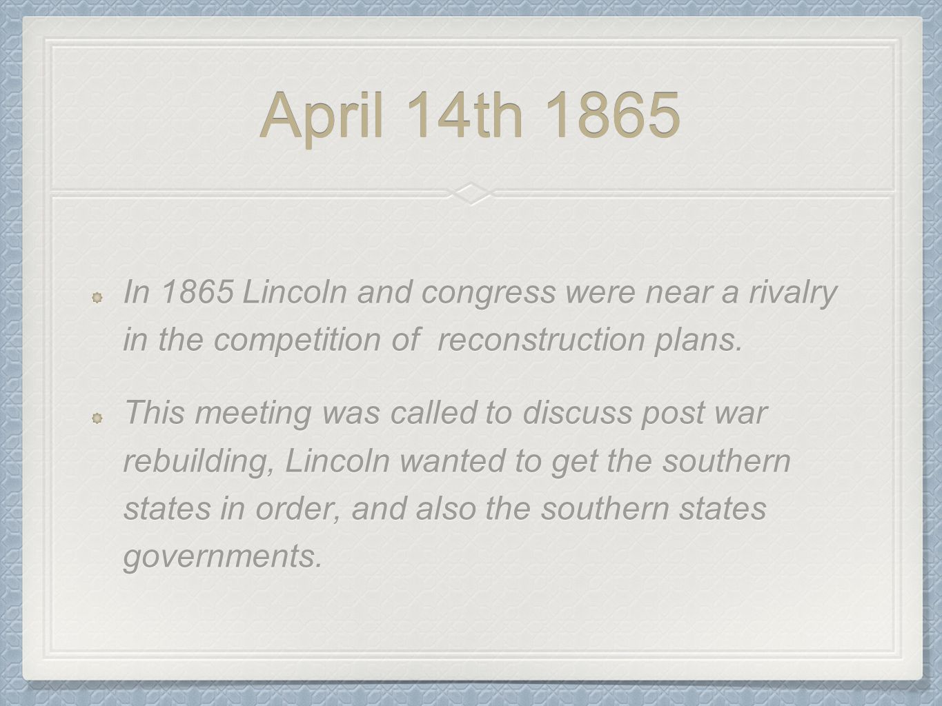April 14th 1865 In 1865 Lincoln and congress were near a rivalry in the competition of reconstruction plans. This meeting was called to discuss post w