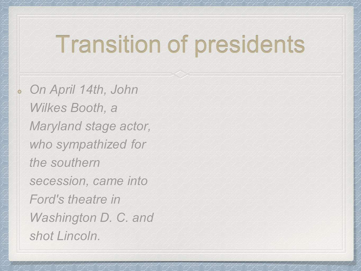 Transition of presidents On April 14th, John Wilkes Booth, a Maryland stage actor, who sympathized for the southern secession, came into Ford's theatr
