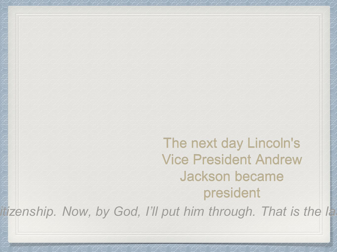 The next day Lincoln's Vice President Andrew Jackson became president That means n----- citizenship. Now, by God, I'll put him through. That is the la
