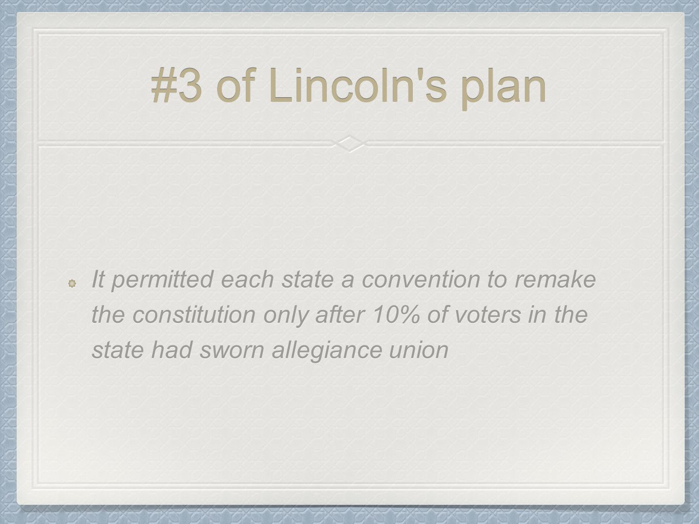 #3 of Lincoln's plan It permitted each state a convention to remake the constitution only after 10% of voters in the state had sworn allegiance union