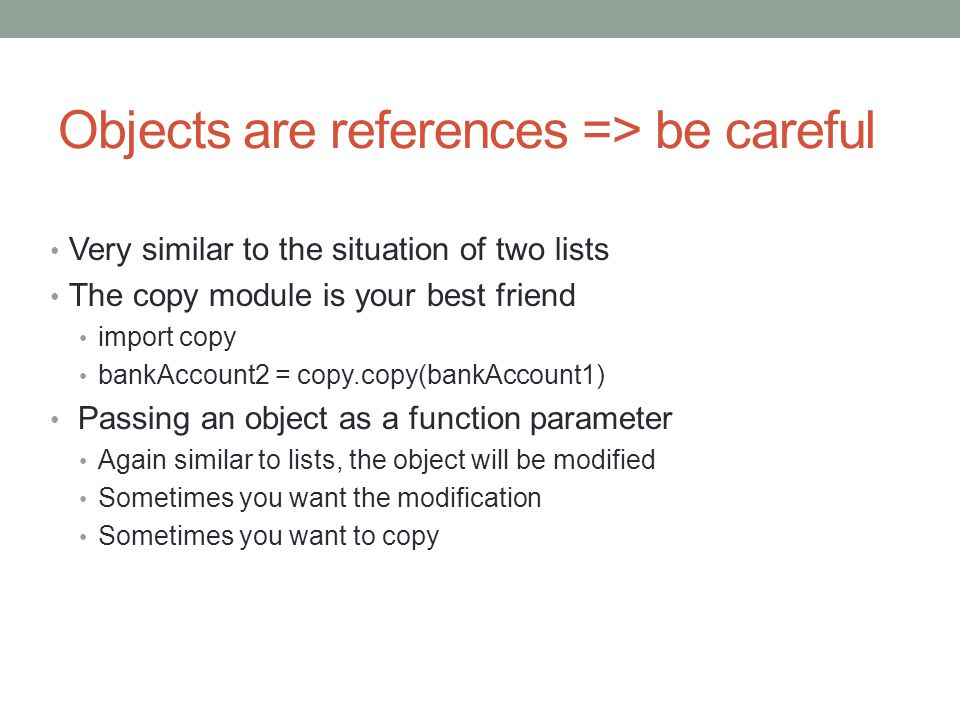Objects are references => be careful Very similar to the situation of two lists The copy module is your best friend import copy bankAccount2 = copy.copy(bankAccount1) Passing an object as a function parameter Again similar to lists, the object will be modified Sometimes you want the modification Sometimes you want to copy