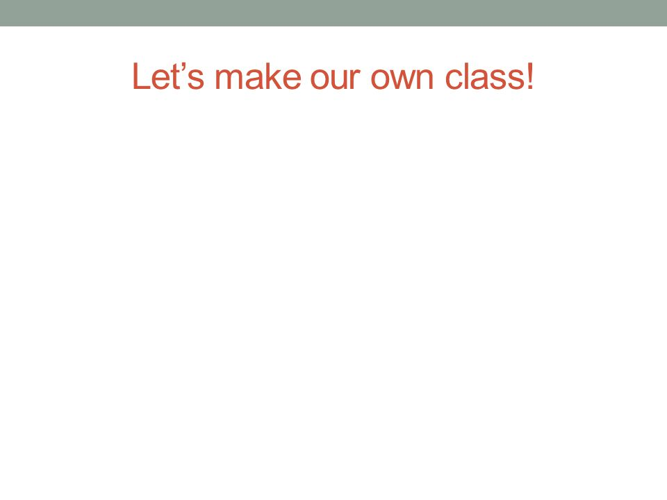 Let's make our own class!