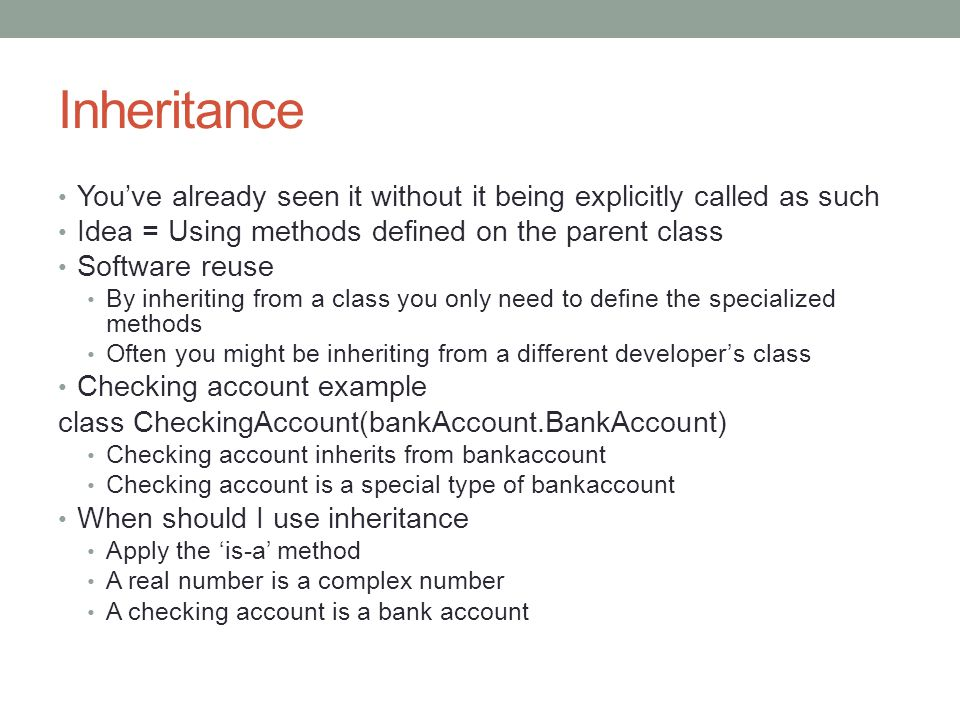 Inheritance You've already seen it without it being explicitly called as such Idea = Using methods defined on the parent class Software reuse By inheriting from a class you only need to define the specialized methods Often you might be inheriting from a different developer's class Checking account example class CheckingAccount(bankAccount.BankAccount) Checking account inherits from bankaccount Checking account is a special type of bankaccount When should I use inheritance Apply the 'is-a' method A real number is a complex number A checking account is a bank account