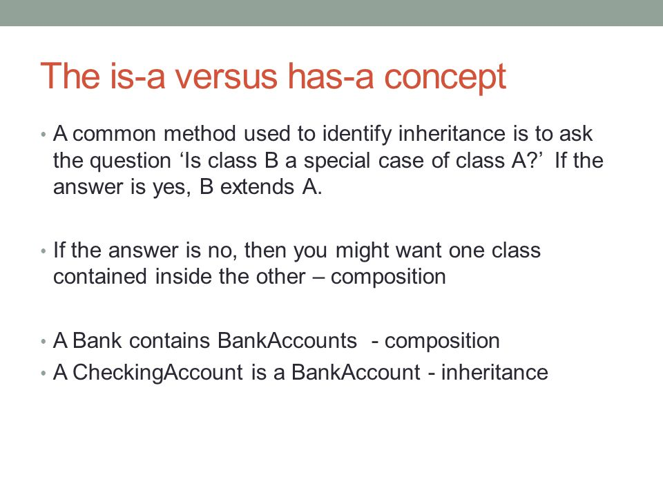 The is-a versus has-a concept A common method used to identify inheritance is to ask the question 'Is class B a special case of class A?' If the answer is yes, B extends A.