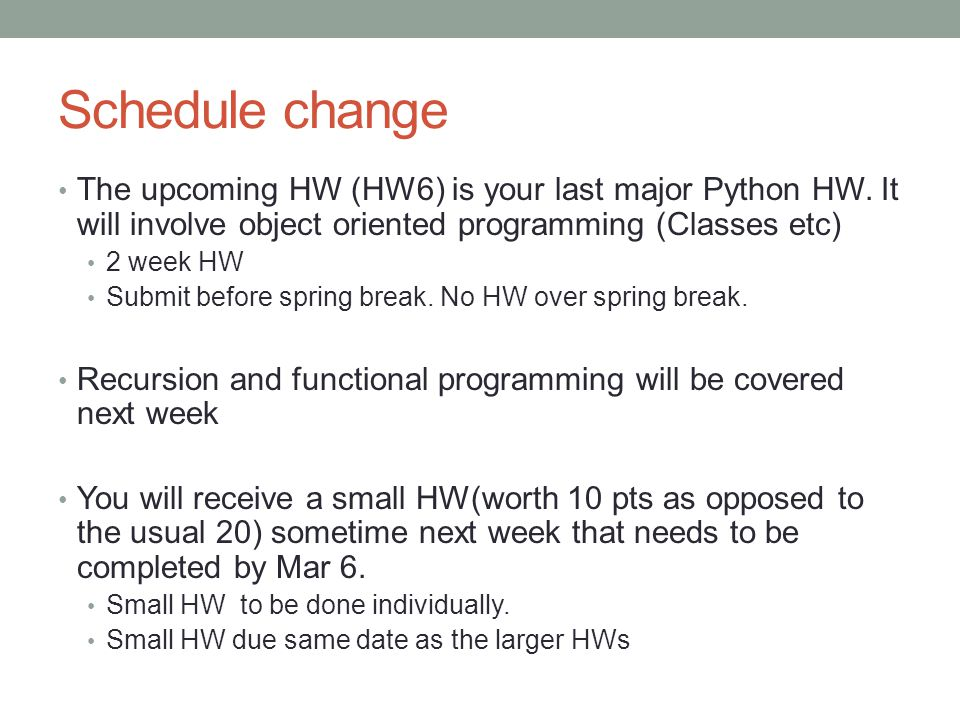 Schedule change The upcoming HW (HW6) is your last major Python HW. It will involve object oriented programming (Classes etc) 2 week HW Submit before