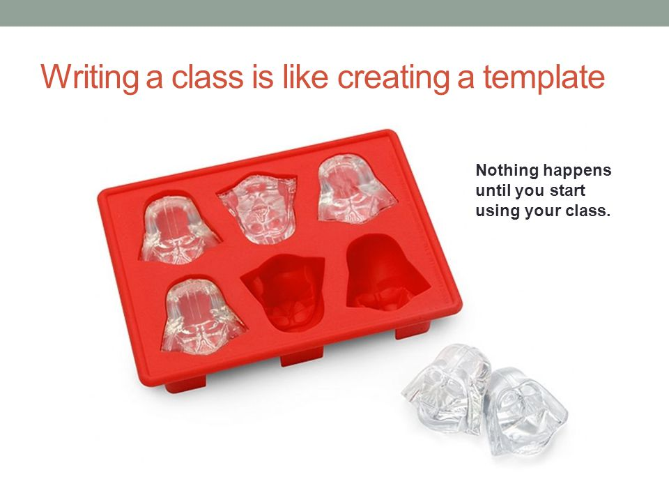 Writing a class is like creating a template Nothing happens until you start using your class.