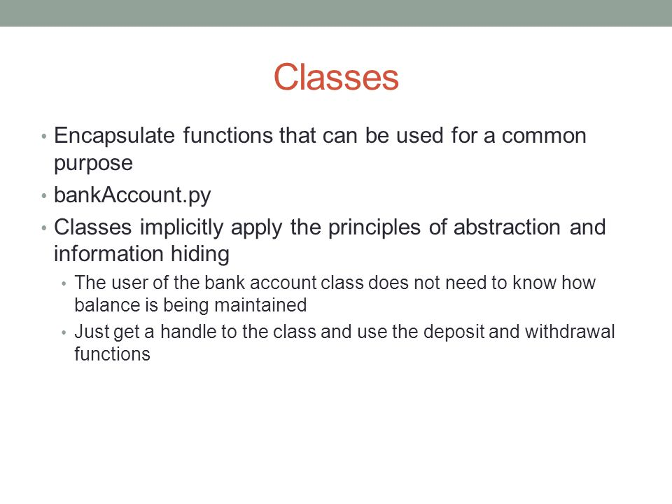 Classes Encapsulate functions that can be used for a common purpose bankAccount.py Classes implicitly apply the principles of abstraction and information hiding The user of the bank account class does not need to know how balance is being maintained Just get a handle to the class and use the deposit and withdrawal functions