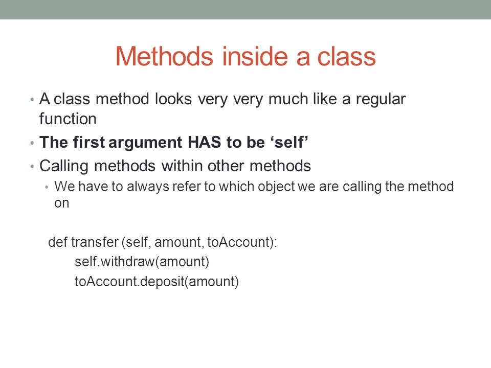 Methods inside a class A class method looks very very much like a regular function The first argument HAS to be 'self' Calling methods within other me