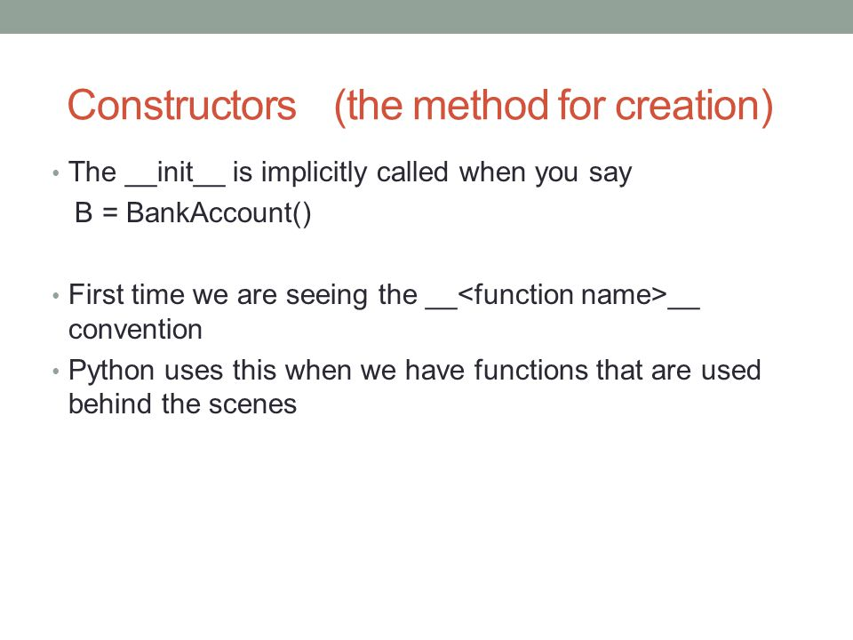 Constructors (the method for creation) The __init__ is implicitly called when you say B = BankAccount() First time we are seeing the __ __ convention Python uses this when we have functions that are used behind the scenes