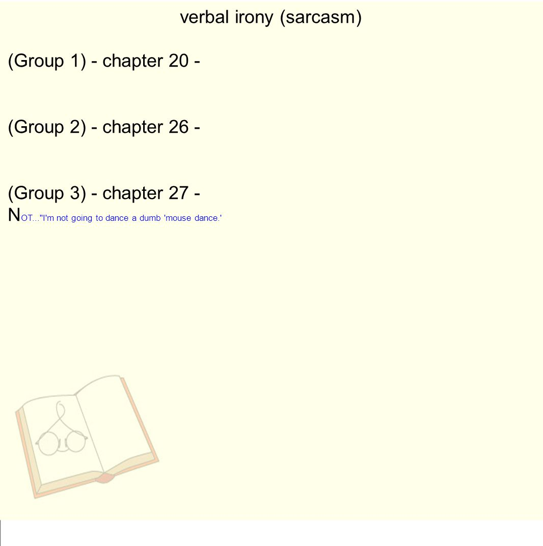 verbal irony (sarcasm) (Group 1) - chapter 20 - (Group 2) - chapter 26 - (Group 3) - chapter 27 - N OT... I m not going to dance a dumb mouse dance.