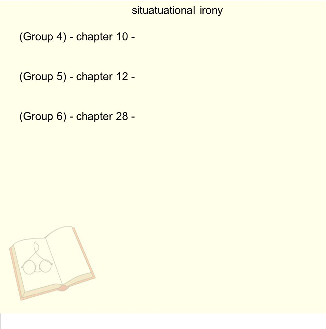 situatuational irony (Group 4) - chapter 10 - (Group 5) - chapter 12 - (Group 6) - chapter 28 -