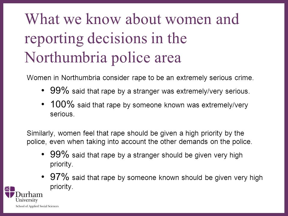 ∂ What we know about women and reporting decisions in the Northumbria police area Women in Northumbria consider rape to be an extremely serious crime.
