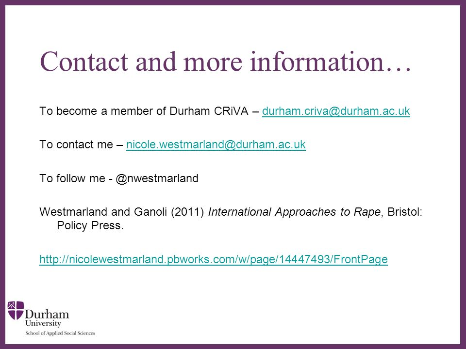∂ Contact and more information… To become a member of Durham CRiVA – durham.criva@durham.ac.ukdurham.criva@durham.ac.uk To contact me – nicole.westmarland@durham.ac.uknicole.westmarland@durham.ac.uk To follow me - @nwestmarland Westmarland and Ganoli (2011) International Approaches to Rape, Bristol: Policy Press.