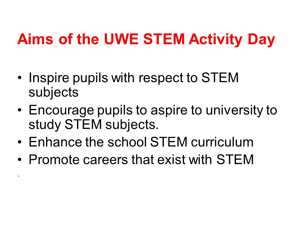 Aims of the UWE STEM Activity Day Inspire pupils with respect to STEM subjects Encourage pupils to aspire to university to study STEM subjects.