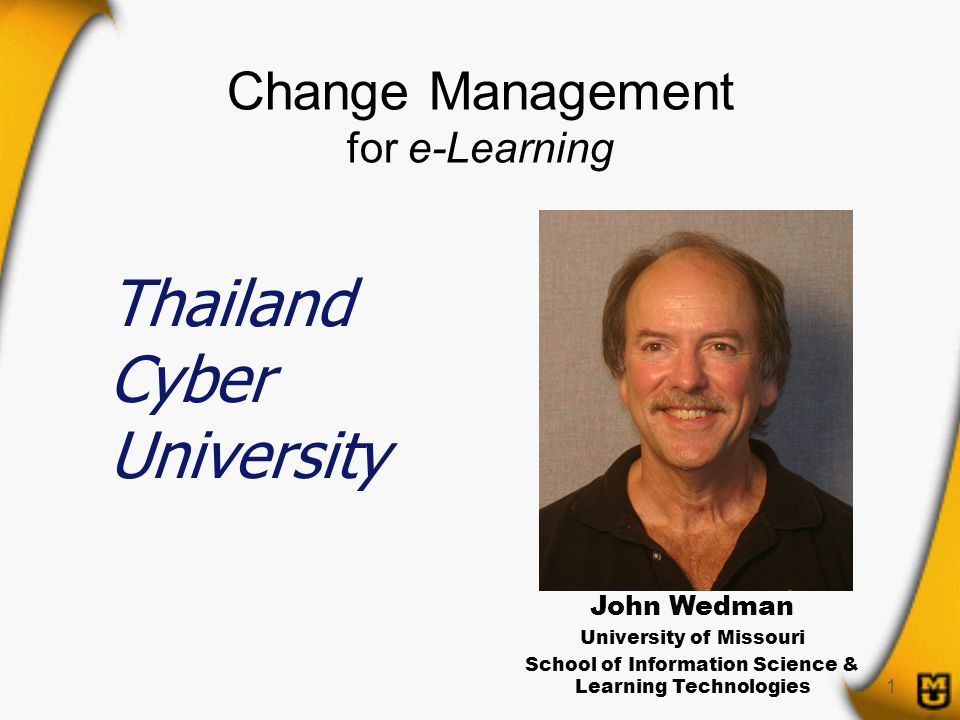 1 Change Management for e-Learning John Wedman University of Missouri School of Information Science & Learning Technologies Thailand Cyber University