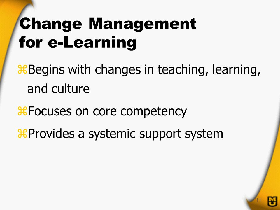 11 Change Management for e-Learning zBegins with changes in teaching, learning, and culture zFocuses on core competency zProvides a systemic support system