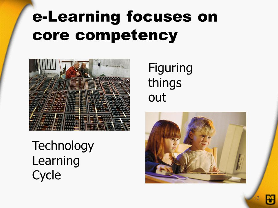 13 e-Learning focuses on core competency Figuring things out Technology Learning Cycle