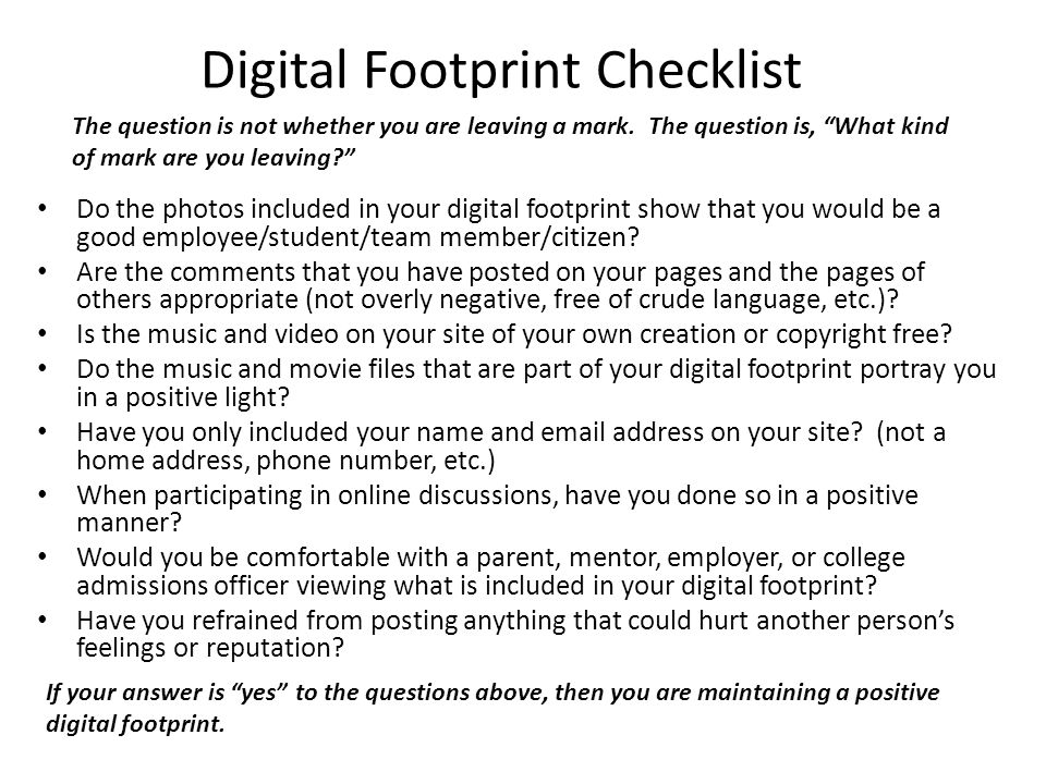 Digital Footprint Checklist Do the photos included in your digital footprint show that you would be a good employee/student/team member/citizen.