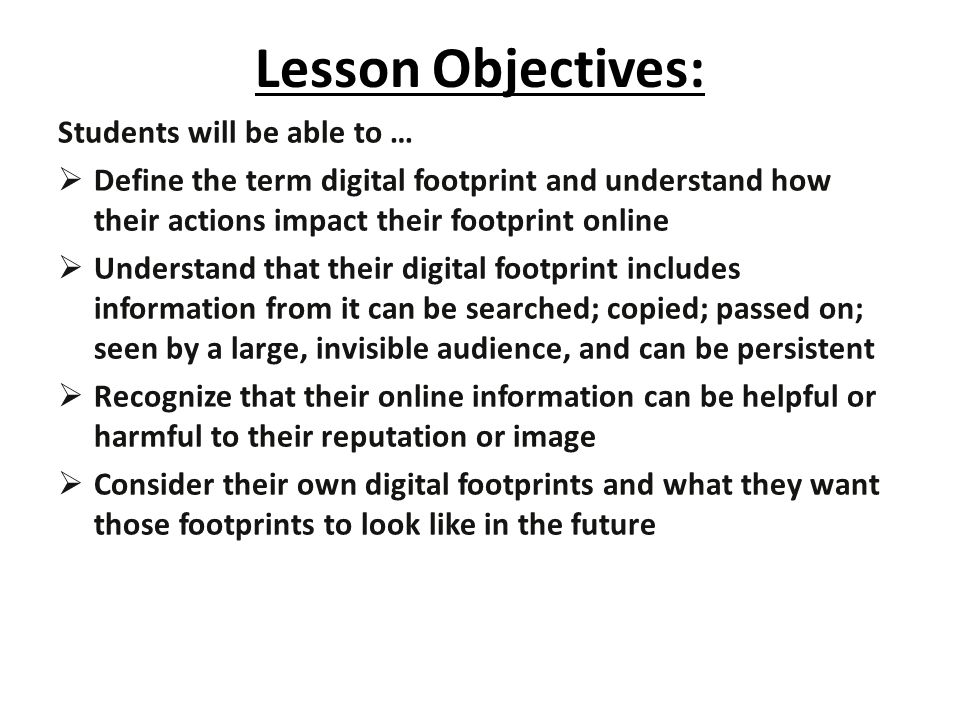 Lesson Objectives: Students will be able to …  Define the term digital footprint and understand how their actions impact their footprint online  Understand that their digital footprint includes information from it can be searched; copied; passed on; seen by a large, invisible audience, and can be persistent  Recognize that their online information can be helpful or harmful to their reputation or image  Consider their own digital footprints and what they want those footprints to look like in the future