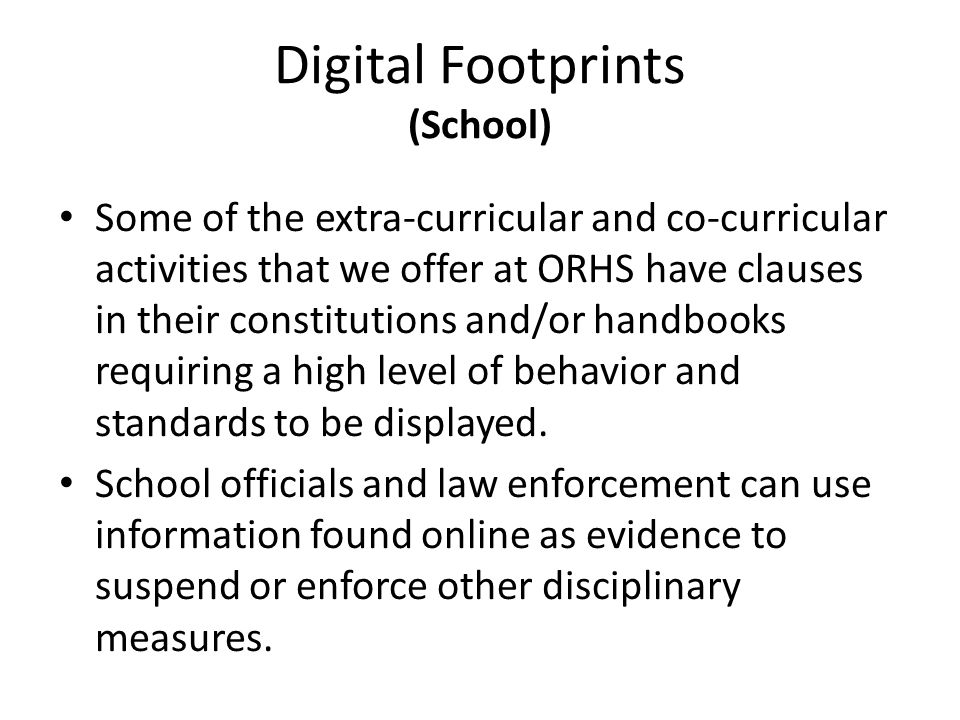 Digital Footprints (School) Some of the extra-curricular and co-curricular activities that we offer at ORHS have clauses in their constitutions and/or handbooks requiring a high level of behavior and standards to be displayed.